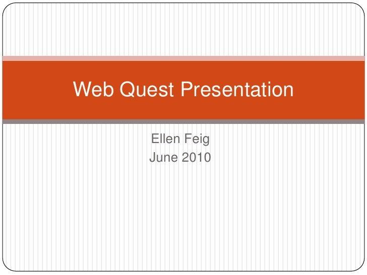 Ellen Feig<br />June 2010<br />Web Quest Presentation<br />