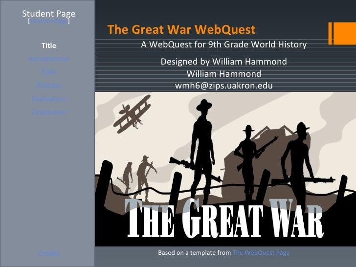 Student Page [Teacher Page]                  The Great War WebQuest     Title            A WebQuest for 9th Grade World Hi...