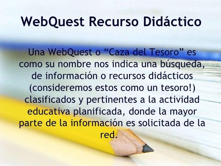 """WebQuest Recurso Didáctico<br />Una WebQuest o """"Caza del Tesoro"""" es como su nombre nos indica una búsqueda, de información..."""