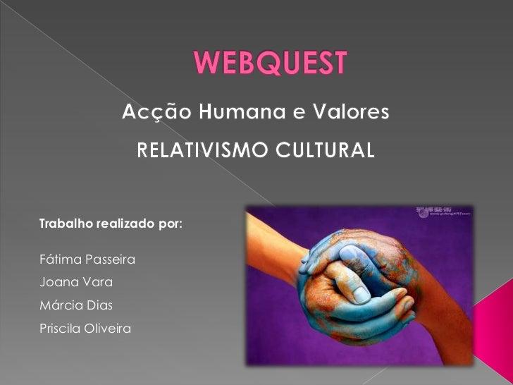 WEBQUEST<br />Acção Humana e Valores<br />RELATIVISMO CULTURAL<br />Trabalho realizado por:<br />Fátima Passeira<br />Joan...