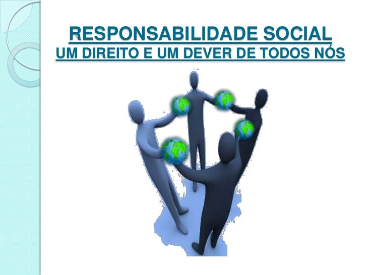 RESPONSABILIDADE SOCIAL UM DIREITO E UM DEVER DE TODOS NÓS<br />