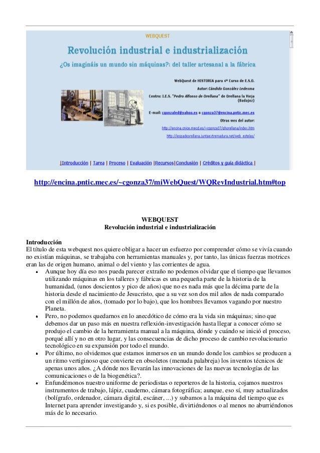 http://encina.pntic.mec.es/~cgonza37/miWebQuest/WQRevIndustrial.htm#top  WEBQUEST Revolución industrial e industrializació...