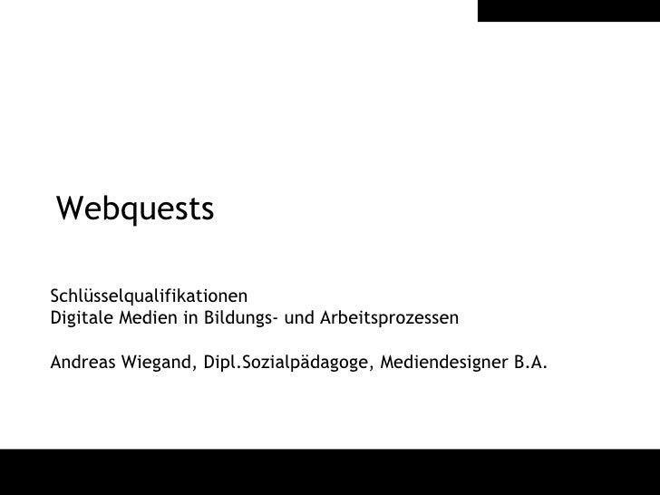 Webquests Schlüsselqualifikationen  Digitale Medien in Bildungs- und Arbeitsprozessen Andreas Wiegand, Dipl.Sozialpädagoge...