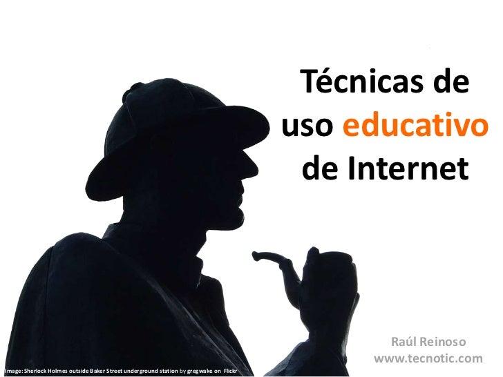 Técnicas de <br />uso educativo<br />de Internet<br />Raúl Reinoso<br />www.tecnotic.com<br />Image: Sherlock Holmes outsi...