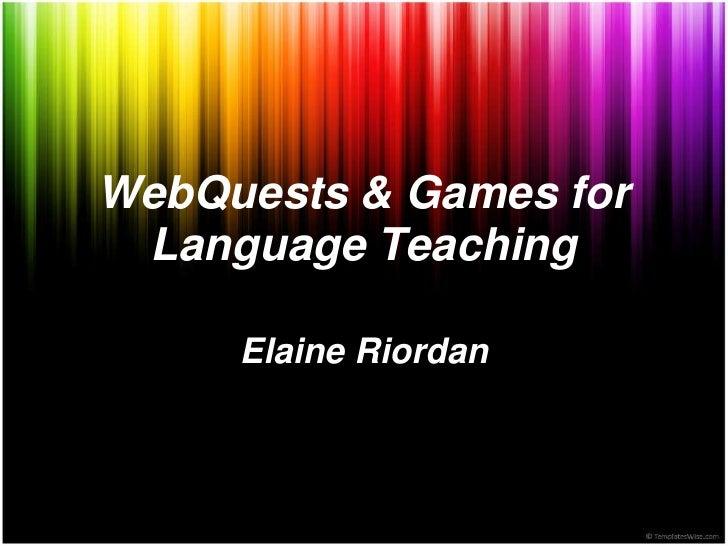 WebQuests & Games for Language Teaching     Elaine Riordan
