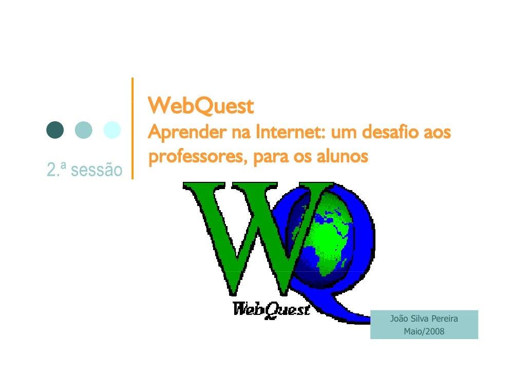 WebQuest WebQ est Aprender na Internet: um desafio aos professores, para os alunos                                 João Si...