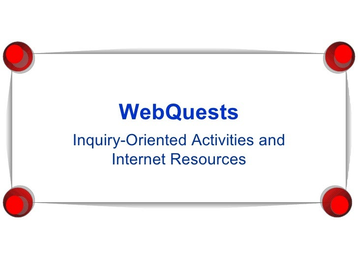 WebQuests Inquiry-Oriented Activities and Internet Resources