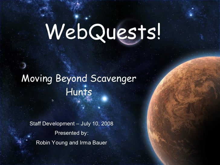 WebQuests! Moving Beyond Scavenger Hunts Staff Development – July 10, 2008 Presented by: Robin Young and Irma Bauer