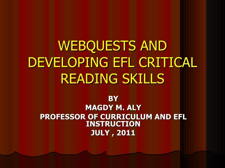 WEBQUESTS ANDDEVELOPING EFL CRITICAL    READING SKILLS                BY          MAGDY M. ALY PROFESSOR OF CURRICULUM AND...