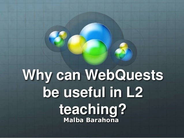 Why can WebQuests be useful in L2 teaching? Malba Barahona