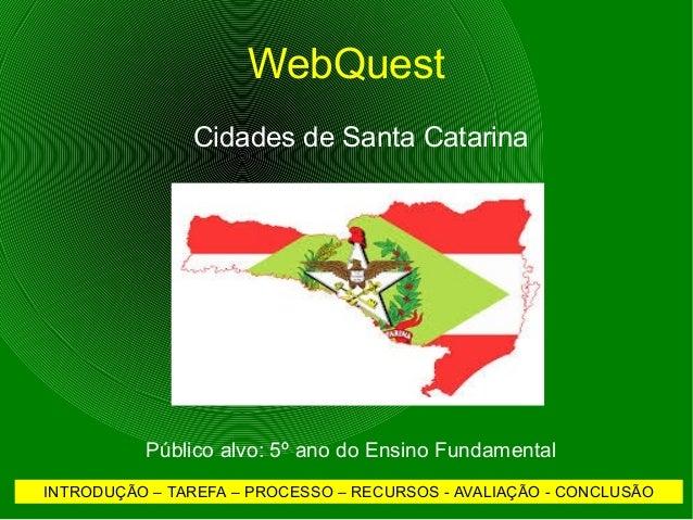 WebQuest  Cidades de Santa Catarina  Público alvo: 5º ano do Ensino Fundamental  INTRODUÇÃO – TAREFA – PROCESSO – RECURSOS...