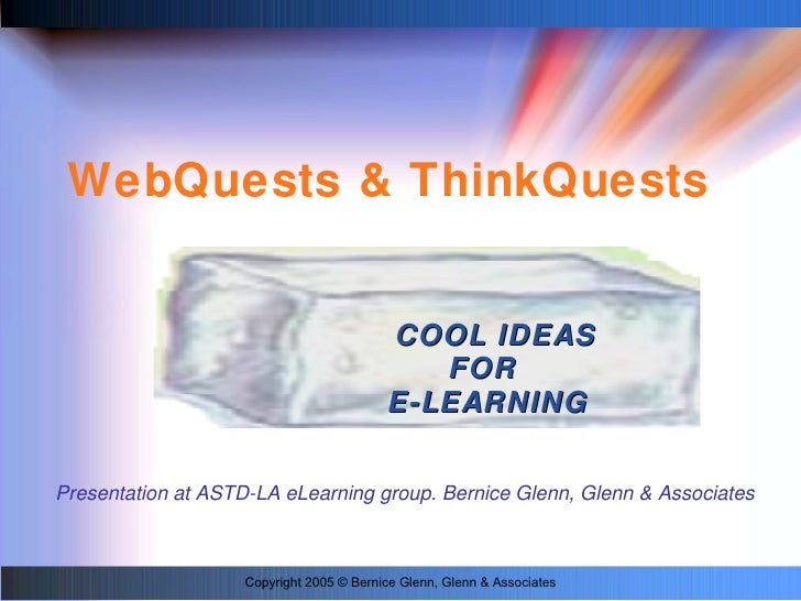 WebQuests & ThinkQuests <ul><ul><li>COOL IDEAS FOR  E-LEARNING </li></ul></ul>Copyright 2005 © Bernice Glenn, Glenn & Asso...