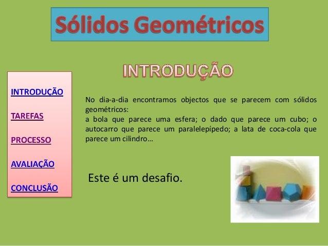 No dia-a-dia encontramos objectos que se parecem com sólidos geométricos: a bola que parece uma esfera; o dado que parece ...
