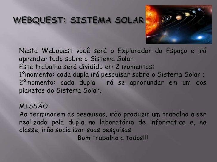 Nesta Webquest você será o Explorador do Espaço e iráaprender tudo sobre o Sistema Solar.Este trabalho será dividido em 2 ...
