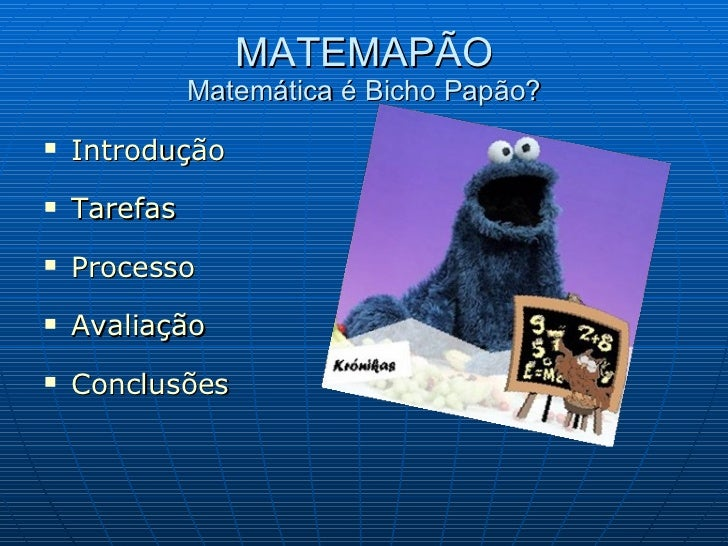 MATEMAPÃO Matemática é Bicho Papão? <ul><li>Introdução </li></ul><ul><li>Tarefas </li></ul><ul><li>Processo </li></ul><ul>...