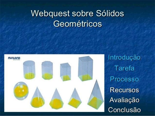 Webquest sobre SólidosWebquest sobre Sólidos GeométricosGeométricos IntroduçãoIntrodução TarefaTarefa ProcessoProcesso Rec...