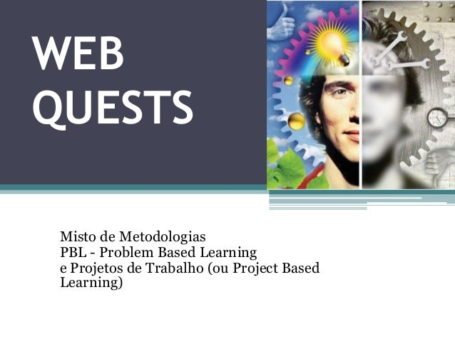 WEB QUESTS Misto de Metodologias PBL - Problem Based Learning e Projetos de Trabalho (ou Project Based Learning)