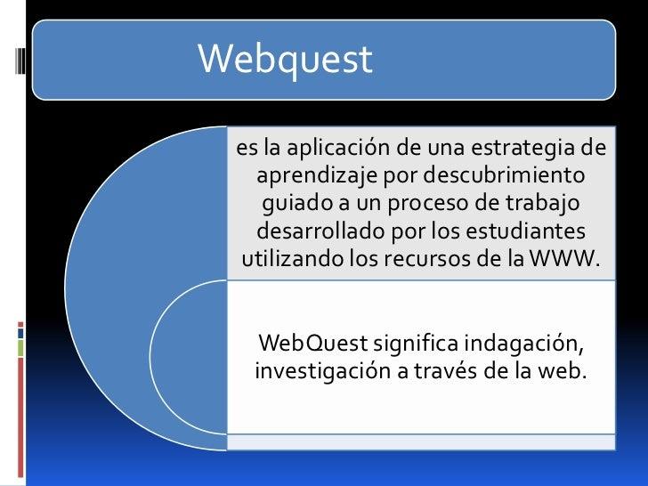 Webquest es la aplicación de una estrategia de   aprendizaje por descubrimiento    guiado a un proceso de trabajo   desarr...