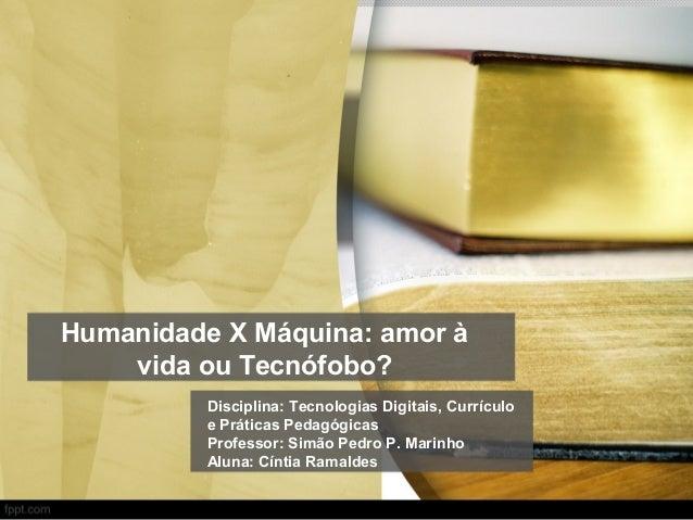 Humanidade X Máquina: amor à vida ou Tecnófobo? Disciplina: Tecnologias Digitais, Currículo e Práticas Pedagógicas Profess...