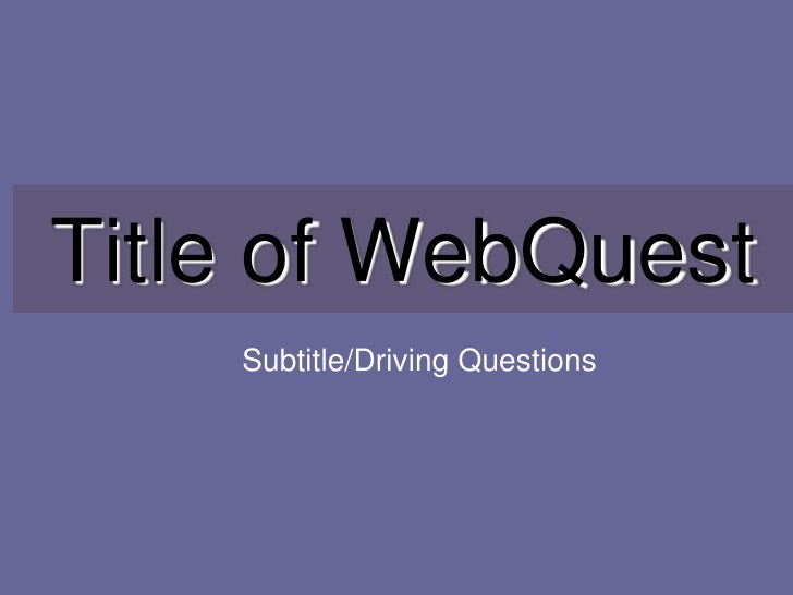 Title of WebQuest    Subtitle/Driving Questions