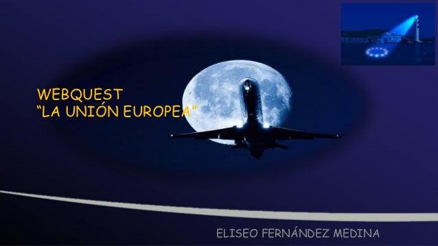 """WEBQUEST""""LA UNIÓN EUROPEA""""                     ELISEO FERNÁNDEZ MEDINA"""