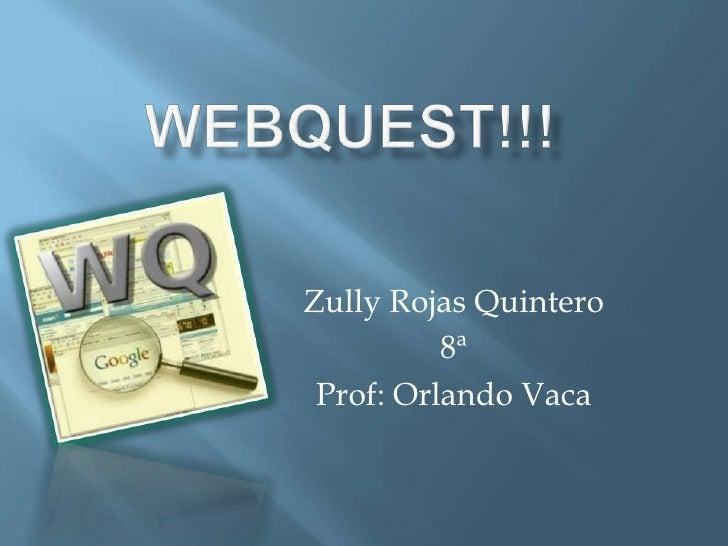 Webquest!!!<br />Zully Rojas Quintero<br />8ª<br />Prof: Orlando Vaca<br />