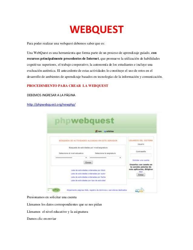 WEBQUEST Para poder realizar una webquest debemos saber que es: Una WebQuest es una herramienta que forma parte de un proc...