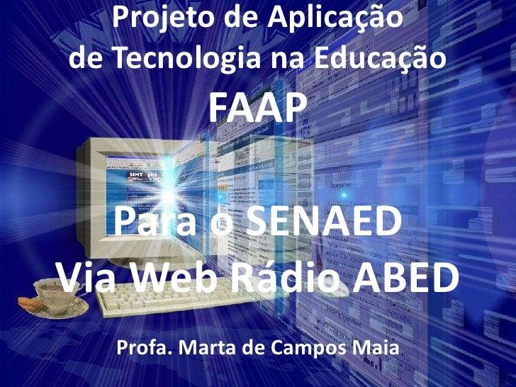 Projeto de Aplicação de Tecnologia na Educação            FAAP     Para o SENAED Via Web Rádio ABED    Profa. Marta de Cam...