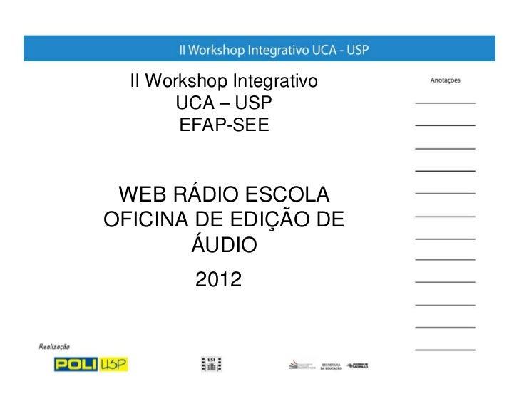 II Workshop Integrativo        UCA – USP        EFAP-SEE WEB RÁDIO ESCOLAOFICINA DE EDIÇÃO DE       ÁUDIO          2012