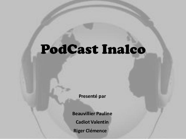 PodCast Inalco       Presenté par    Beauvillier Pauline     Cadiot Valentin    Riger Clémence