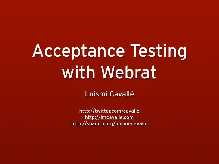Acceptance Testing    with Webrat          Luismi Cavallé         http://twitter.com/cavalle           http://lmcavalle.co...