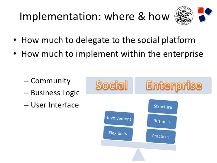 Implementation: where & how• How much to delegate to the social platform• How much to implement within the enterprise  – C...