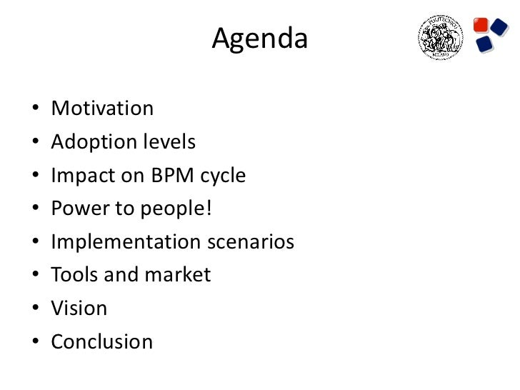 Agenda•   Motivation•   Adoption levels•   Impact on BPM cycle•   Power to people!•   Implementation scenarios•   Tools an...