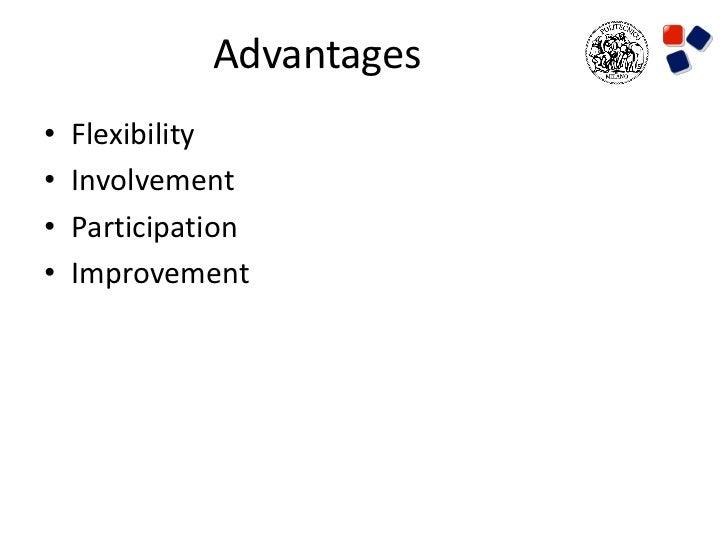 Advantages•   Flexibility•   Involvement•   Participation•   Improvement