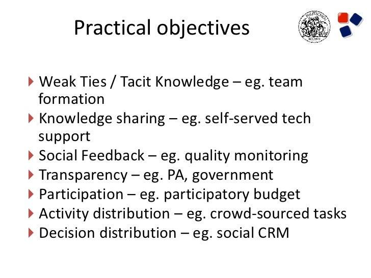 Practical objectivesWeak Ties / Tacit Knowledge – eg. team formationKnowledge sharing – eg. self-served tech supportSoc...