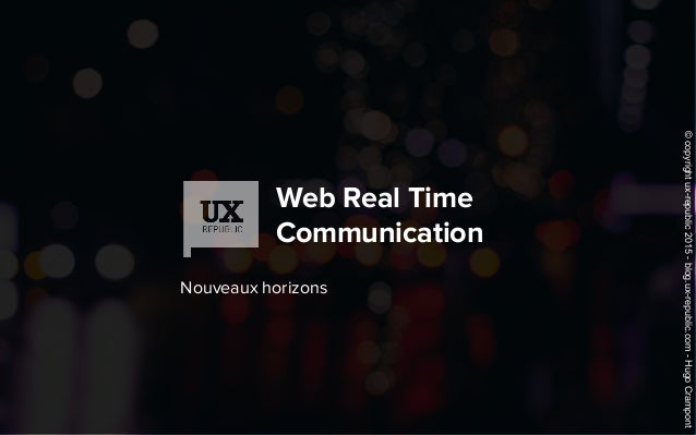 Web Real Time Communication Nouveaux horizons ©copyrightux-republic2015-blog.ux-republic.com-HugoCrampont