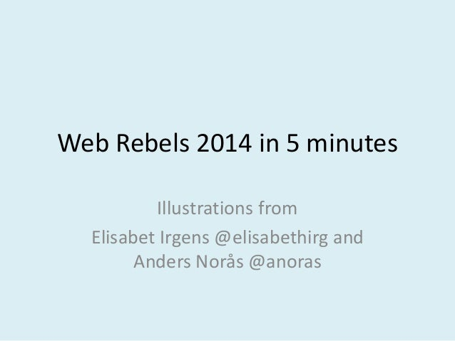 Web Rebels 2014 in 5 minutes Illustrations from Elisabet Irgens @elisabethirg and Anders Norås @anoras