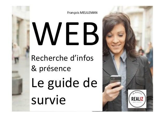WEB   Recherche  d'infos   &  présence   Le  guide  de   survie   François  MEULEMAN