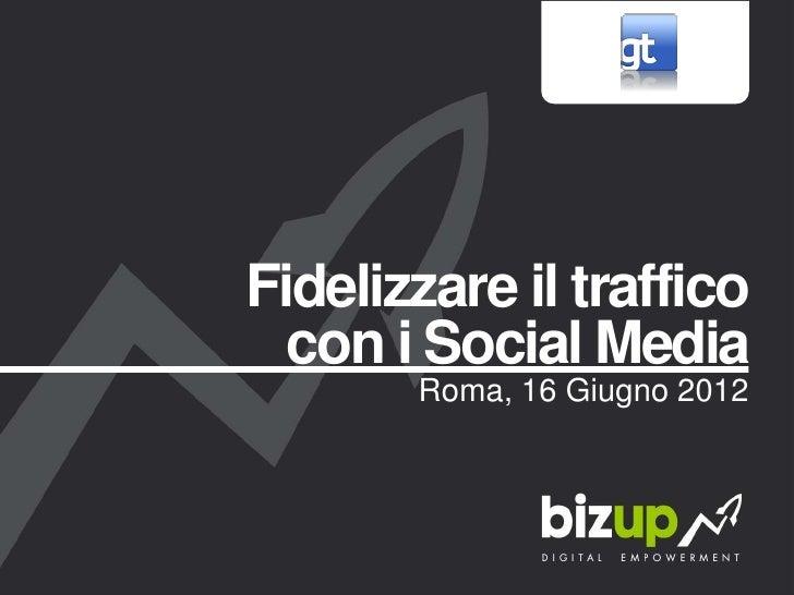 Fidelizzare il traffico  con i Social Media       Roma, 16 Giugno 2012