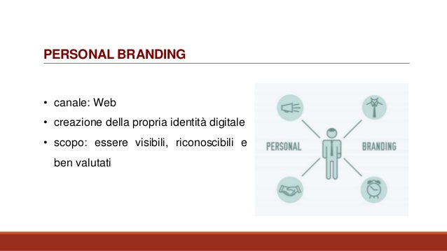 PERSONAL BRANDING • canale: Web • creazione della propria identità digitale • scopo: essere visibili, riconoscibili e ben ...