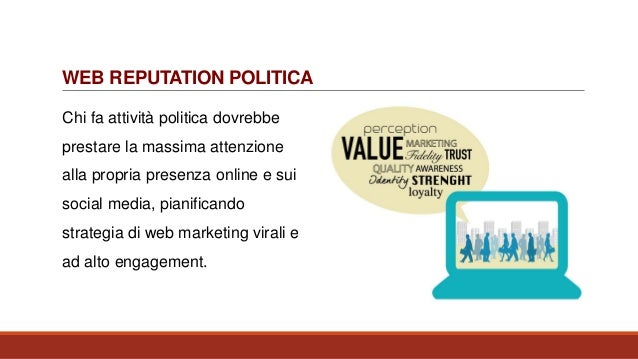 WEB REPUTATION POLITICA Chi fa attività politica dovrebbe prestare la massima attenzione alla propria presenza online e su...