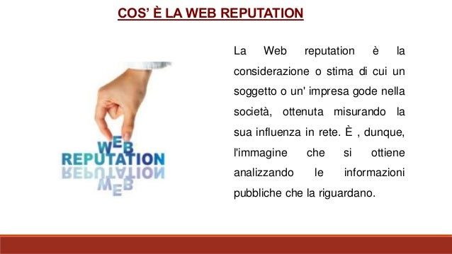 La Web reputation è la considerazione o stima di cui un soggetto o un' impresa gode nella società, ottenuta misurando la s...