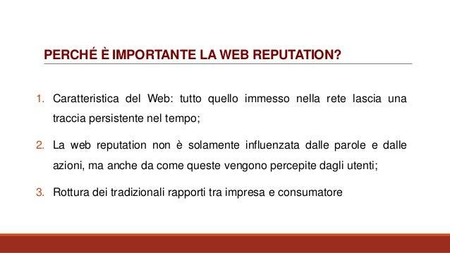 PERCHÉ È IMPORTANTE LA WEB REPUTATION? 1. Caratteristica del Web: tutto quello immesso nella rete lascia una traccia persi...