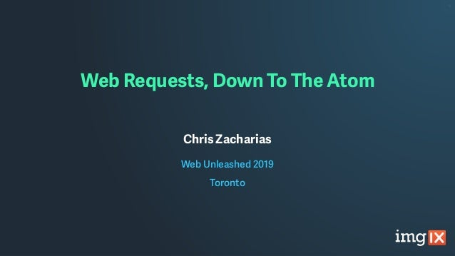 Web Requests, Down To The Atom Chris Zacharias Web Unleashed 2019 Toronto