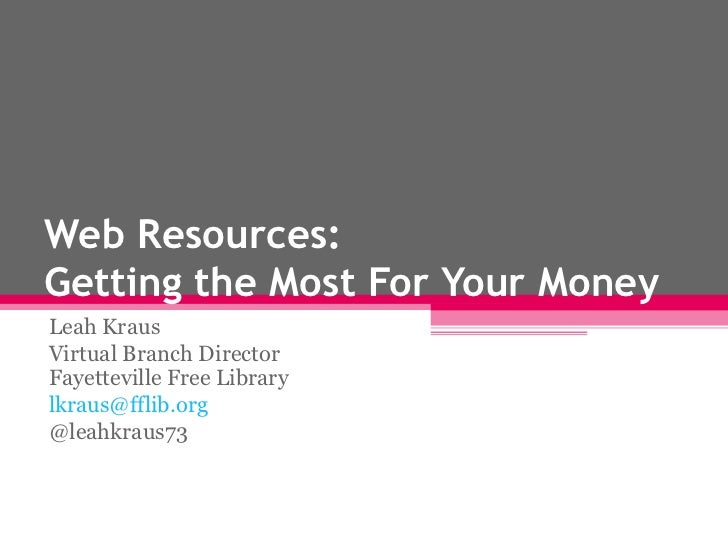 Web Resources:Getting the Most For Your MoneyLeah KrausVirtual Branch DirectorFayetteville Free Librarylkraus@fflib.org@le...