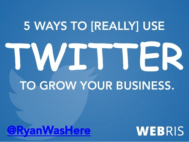 @RyanWasHere 5 WAYS TO [REALLY] USE TWITTER TO GROW YOUR BUSINESS.