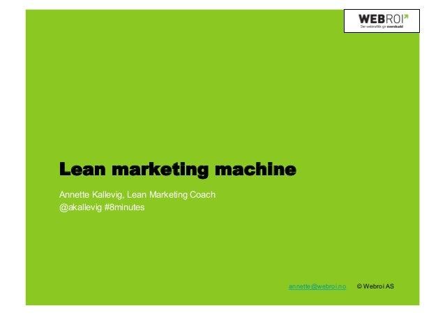 Lean marketing machineAnnette Kallevig, Lean Marketing Coach@akallevig #8minutes                                         a...