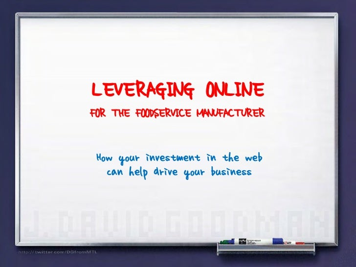 LEVERAGING ONLINE FOR THE FOODSERVICE MANUFACTURER   How your investment in the web    can help drive your business
