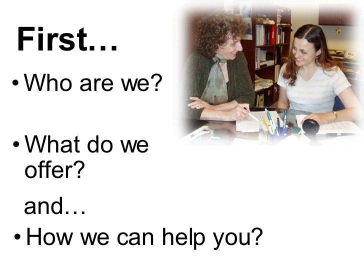 First… <ul><ul><li>Who are we? </li></ul></ul>and… <ul><ul><li>How we can help you? </li></ul></ul><ul><ul><li>What do we ...