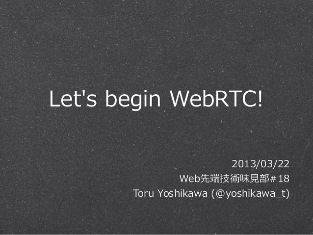 Lets begin WebRTC!                            2013/03/22                  Web先端技術味⾒見見部#18        Toru Yoshikawa (@yosh...
